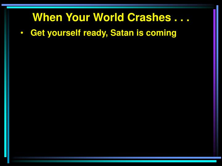 When Your World Crashes . . .