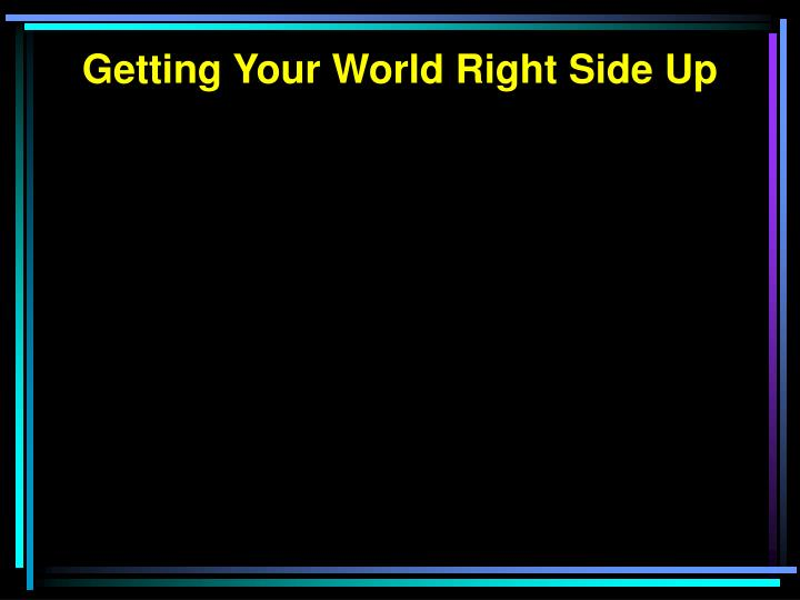 Getting Your World Right Side Up