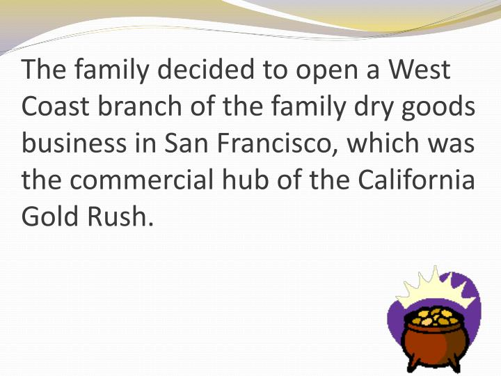 The family decided to open a West Coast branch of the family dry goods business in San Francisco, which was the commercial hub of the California Gold Rush.