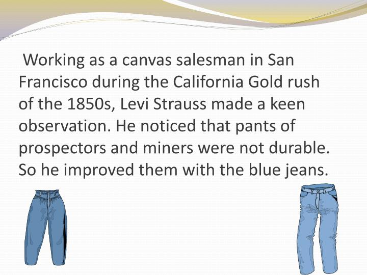 Working as a canvas salesman in San Francisco during the California Gold rush of the 1850s, Levi