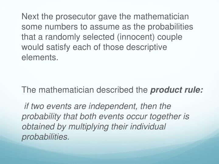 Next the prosecutor gave the mathematician some numbers to assume as the probabilities that a randomly selected (innocent) couple would satisfy each of those descriptive elements.