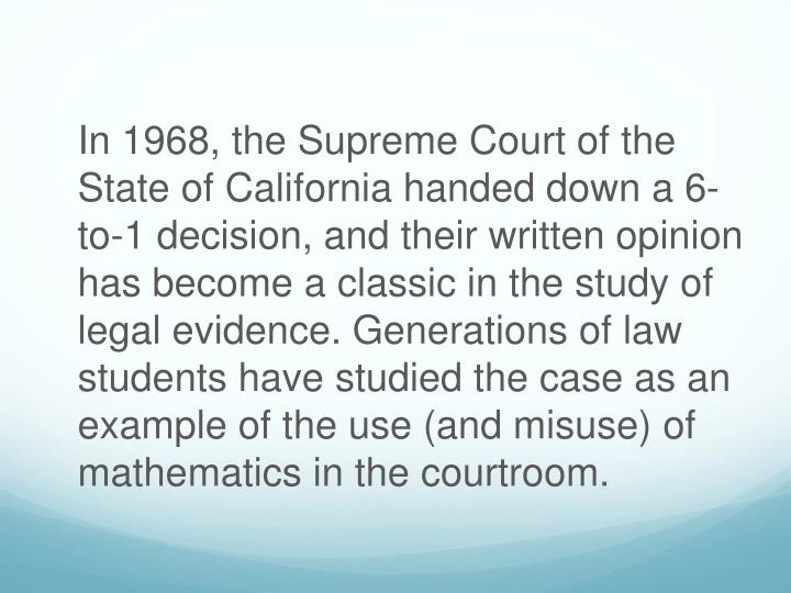 In 1968, the Supreme Court of the State of California handed down a 6-to-1 decision, and their written opinion has become a classic in the study of legal evidence. Generations of law students have studied the case as an example of the use (and misuse) of mathematics in the courtroom.