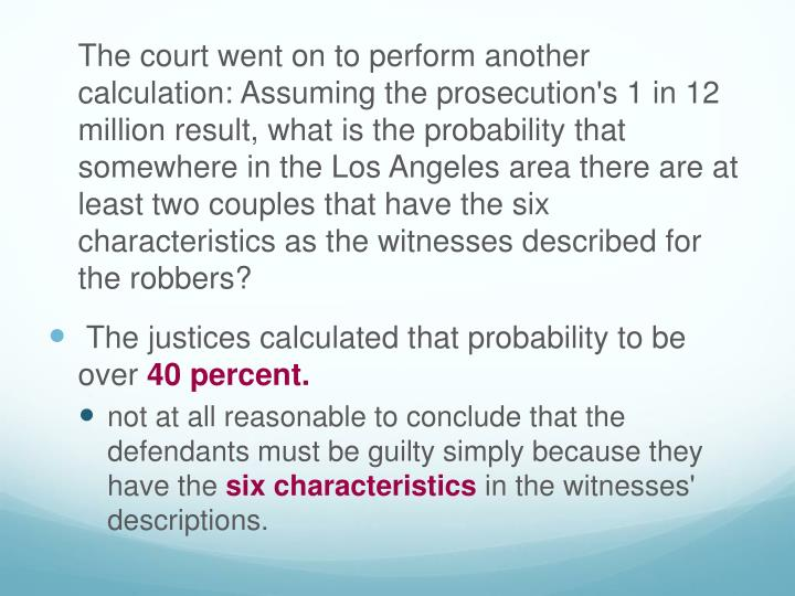 The court went on to perform another calculation: Assuming the prosecution's 1 in 12 million result, what is the probability that somewhere in the Los Angeles area there are at least two couples that have the six characteristics as the witnesses described for the robbers