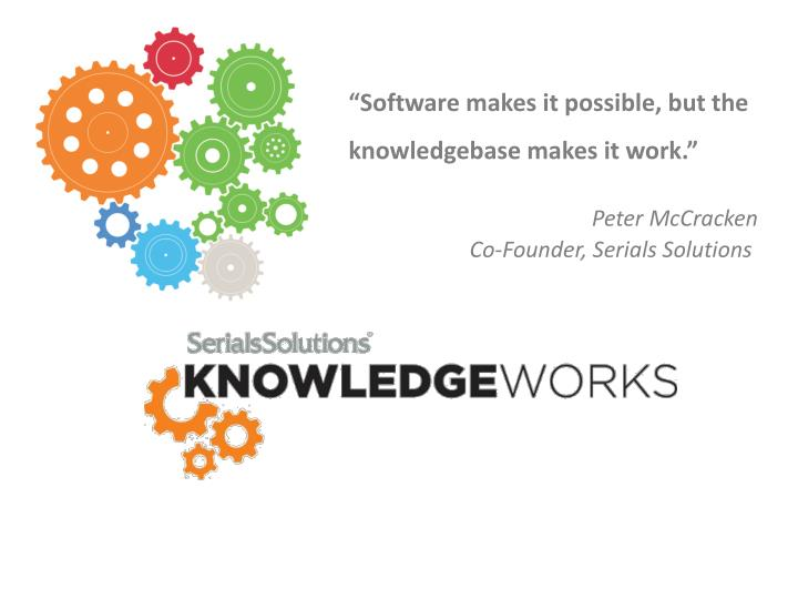 """Software makes it possible, but the knowledgebase makes it work."""