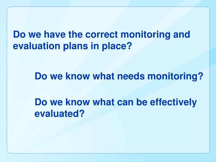 Do we have the correct monitoring and evaluation plans in place?