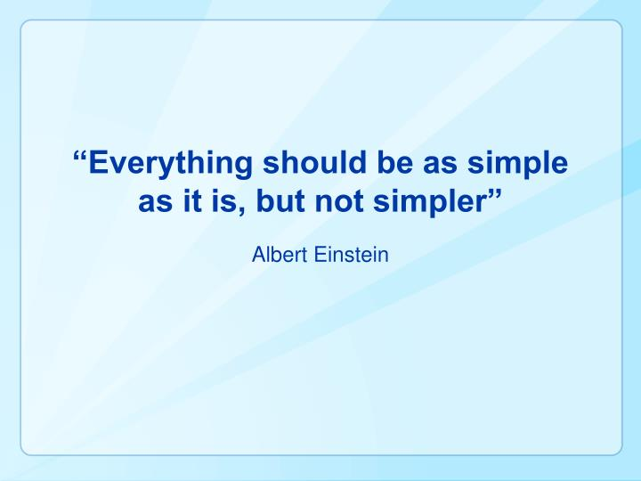 """Everything should be as simple as it is, but not simpler"""