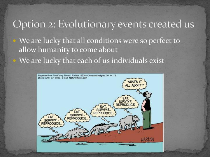Option 2: Evolutionary events created us
