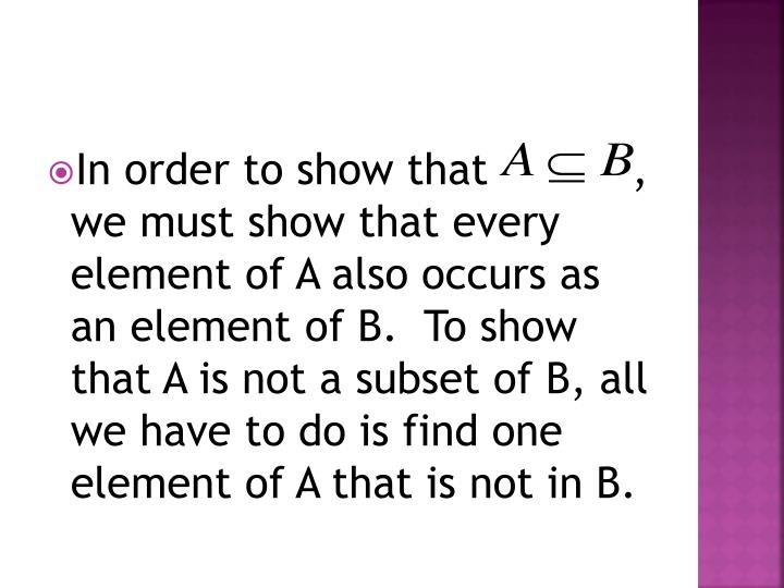 In order to show that           , we must show that every element of A also occurs as an element of B.  To show that A is not a subset of B, all we have to do is find one element of A that is not in B.