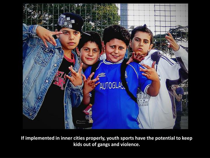 If implemented in inner cities properly, youth sports have the potential to keep kids out of gangs a...