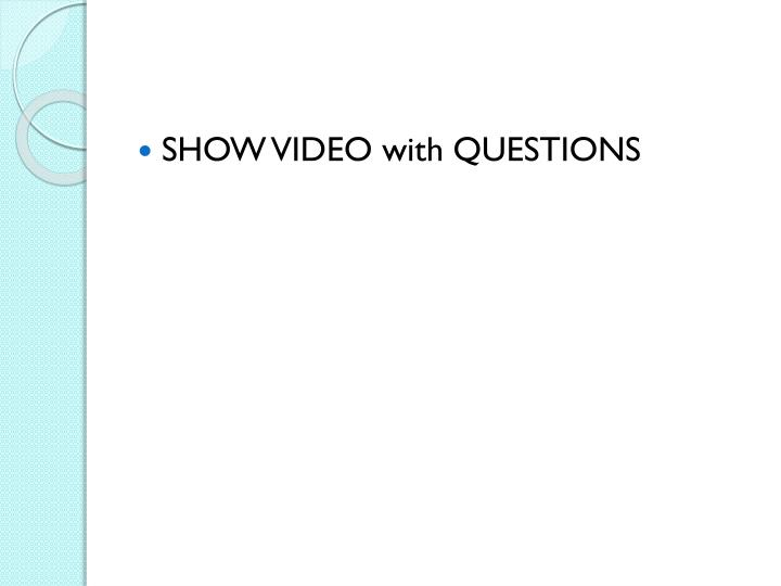 SHOW VIDEO with QUESTIONS