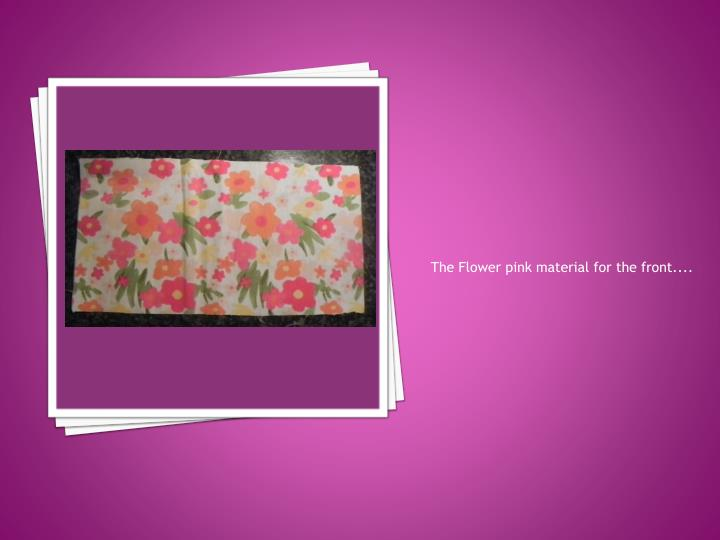 The Flower pink material for the front....