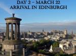 day 2 march 22 arrival in edinburgh