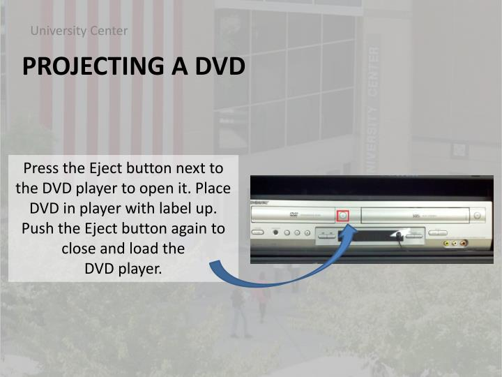 Press the Eject button next to the DVD player to open it. Place DVD in player with label up. Push the