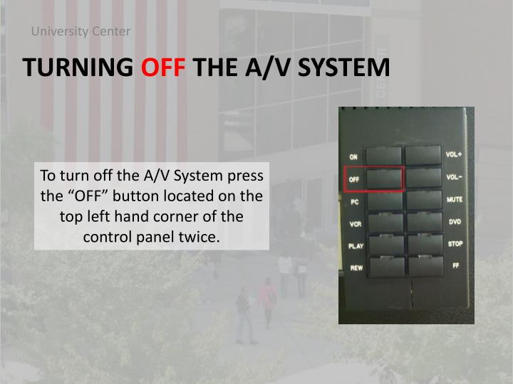 "To turn off the A/V System press the ""OFF"" button located on the top left hand corner of the control panel twice."