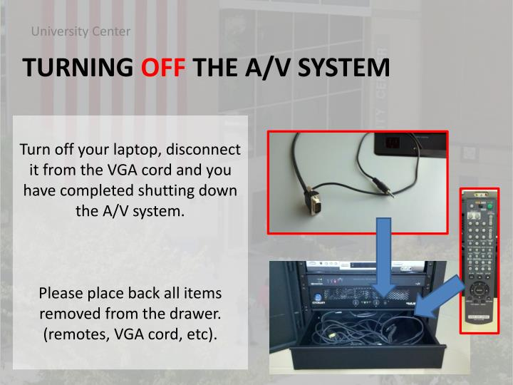 Turn off your laptop, disconnect it from the VGA cord and you have completed shutting down the A/V system.
