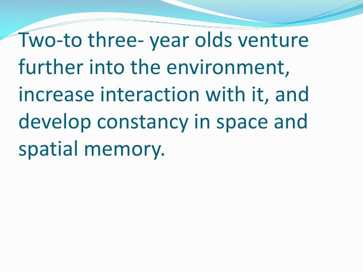 Two-to three- year olds venture further into the environment, increase interaction with it, and develop constancy in space and spatial memory.