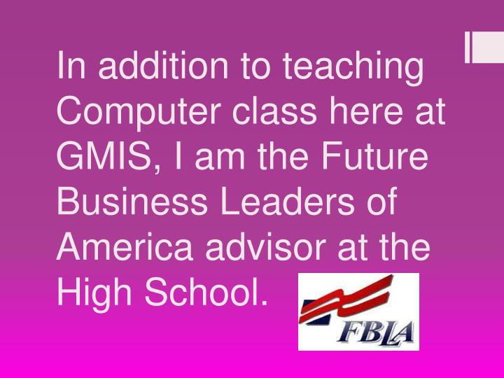 In addition to teaching Computer class here at GMIS, I am the Future Business Leaders of America advisor at the High School.