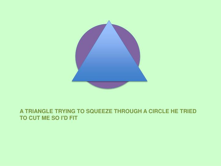 A triangle trying to squeeze through a circle he tried to cut me so i d fit