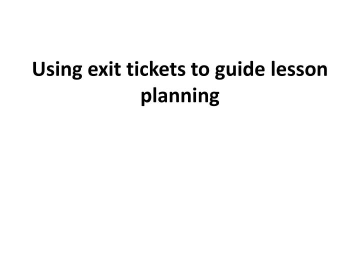 Using exit tickets to guid e lesson planning