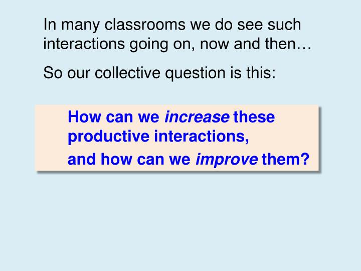 In many classrooms we do see such interactions going on, now and then…