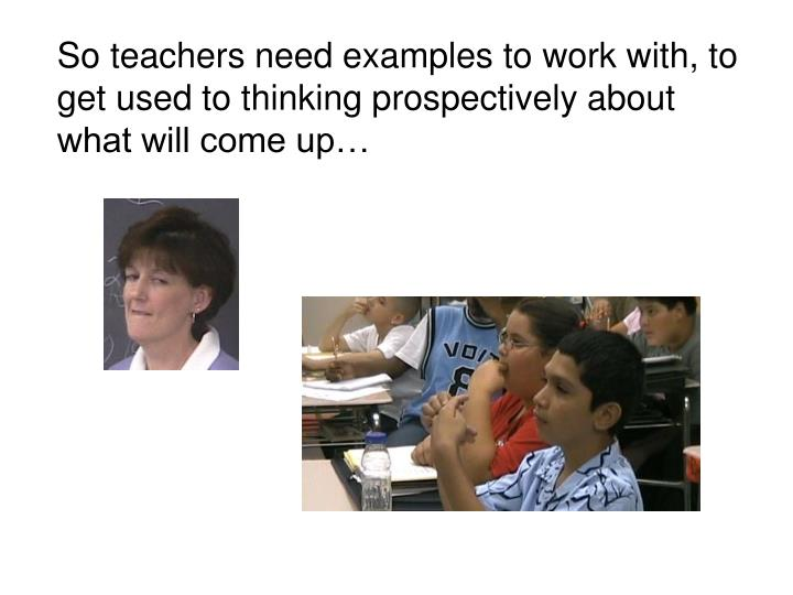 So teachers need examples to work with, to get used to thinking prospectively about what will come up…