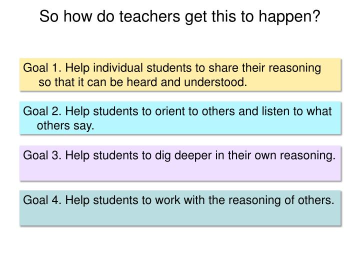 Goal 1. Help individual students to share their reasoning so that it can be heard and understood.