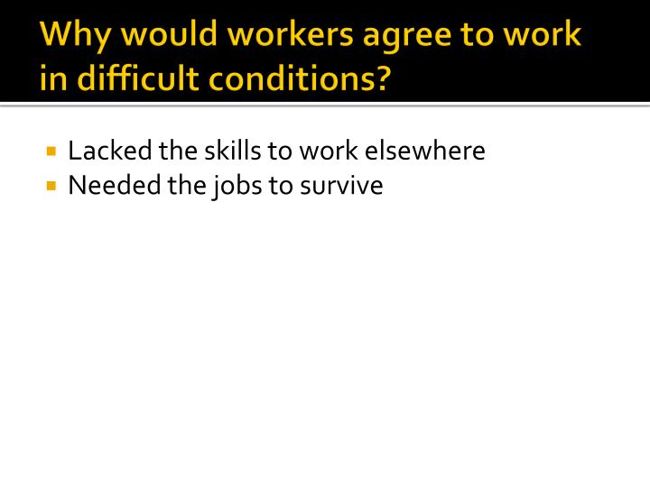 Why would workers agree to work in difficult conditions?