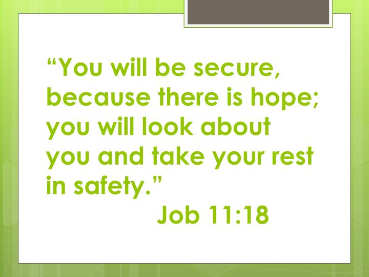 """You will be secure, because there is hope;  you will look about you and take your rest in safety."""