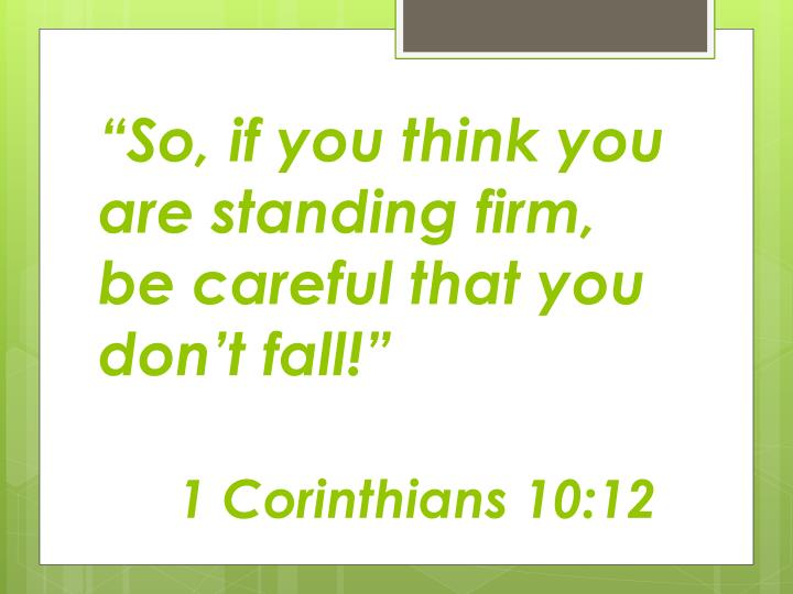 """So, if you think you are standing firm, be careful that you don't fall!"""