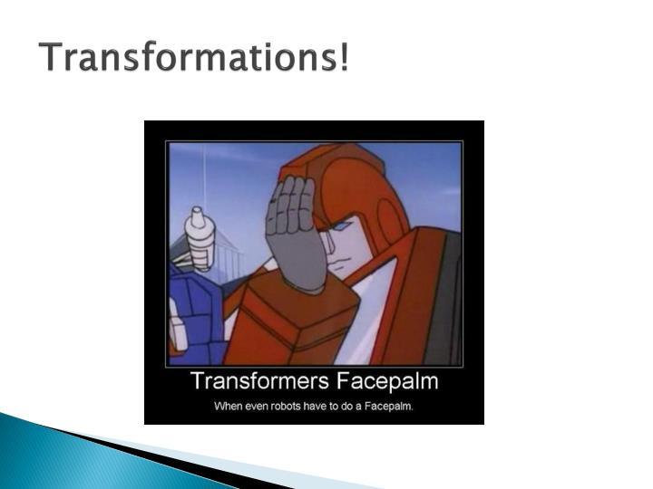 Transformations!