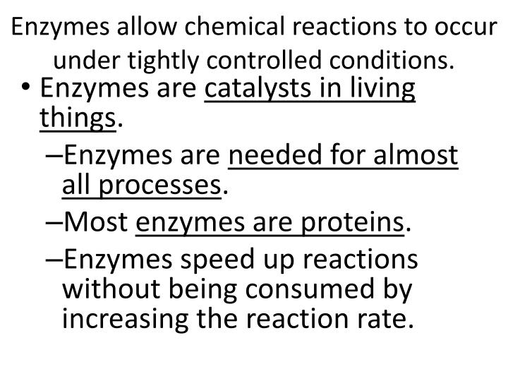 Enzymes allow chemical reactions to occur under tightly controlled conditions.