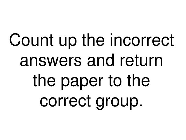 Count up the incorrect answers and return the paper to the correct group.