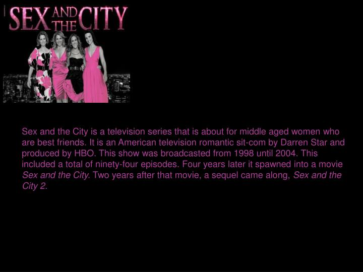 Sex and the City is a television series that is about for middle aged women who are best friends. It is an American television romantic sit-com by Darren Star and produced by HBO. This show was broadcasted from 1998 until 2004. This included a total of ninety-four episodes. Four years later it spawned into a movie