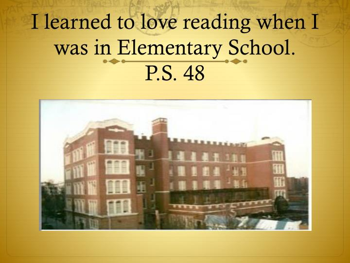 I learned to love reading when I was in Elementary School.
