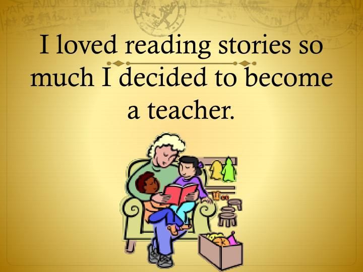 I loved reading stories so much I decided to become a teacher.