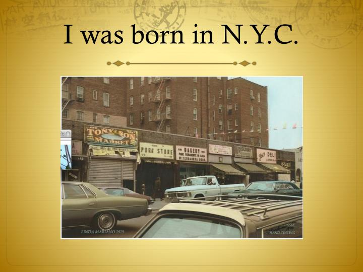 I was born in N.Y.C.