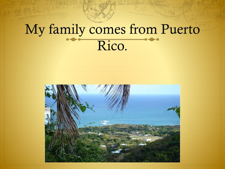My family comes from puerto rico