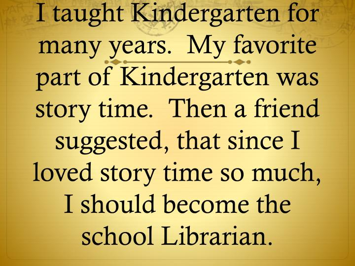 I taught Kindergarten for many years.  My favorite part of Kindergarten was story time.  Then a friend suggested, that since I loved story time so much, I should become the school Librarian.