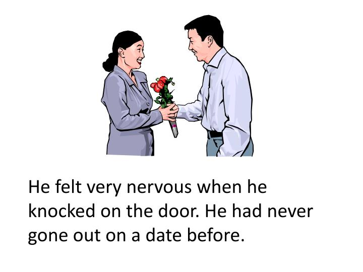 He felt very nervous when he knocked on the door. He had never gone out on a date before.