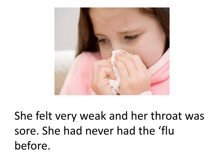 She felt very weak and her throat was sore. She had never had the 'flu before.