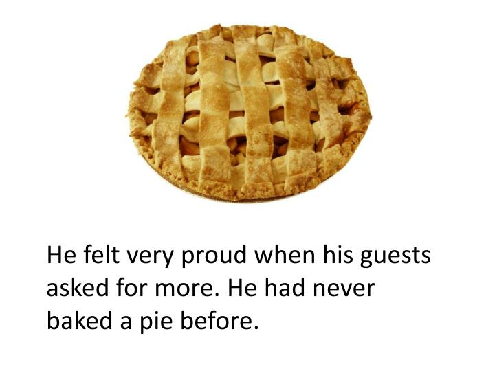 He felt very proud when his guests asked for more. He had never baked a pie before.