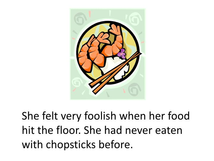 She felt very foolish when her food hit the floor. She had never eaten with chopsticks before.