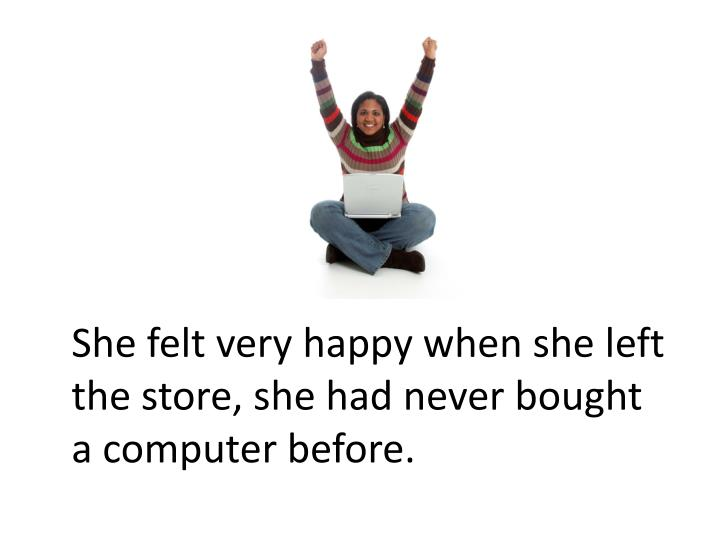 She felt very happy when she left the store, she had never bought a computer before.