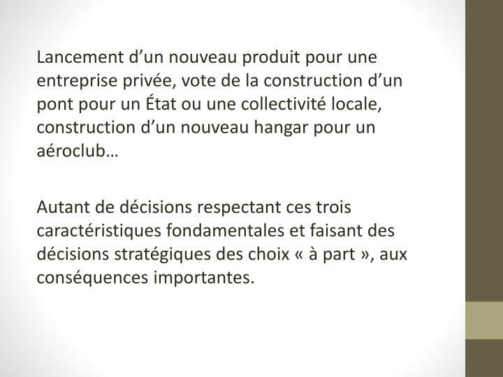 Lancement d'un nouveau produit pour une entreprise privée, vote de la construction d'un pont pour un État ou une collectivité locale, construction d'un nouveau hangar pour un aéroclub…