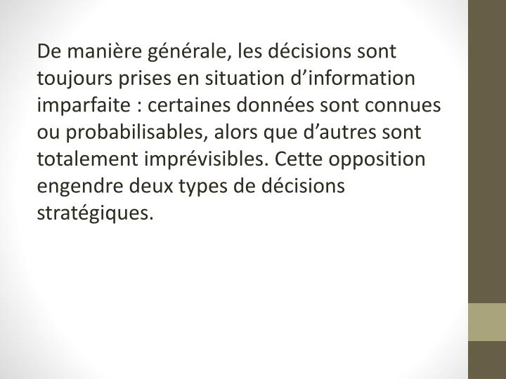 De manière générale, les décisions sont toujours prises en situation d'information imparfaite: certaines données sont connues ou probabilisables, alors que d'autres sont totalement imprévisibles. Cette opposition engendre deux types de décisions stratégiques.