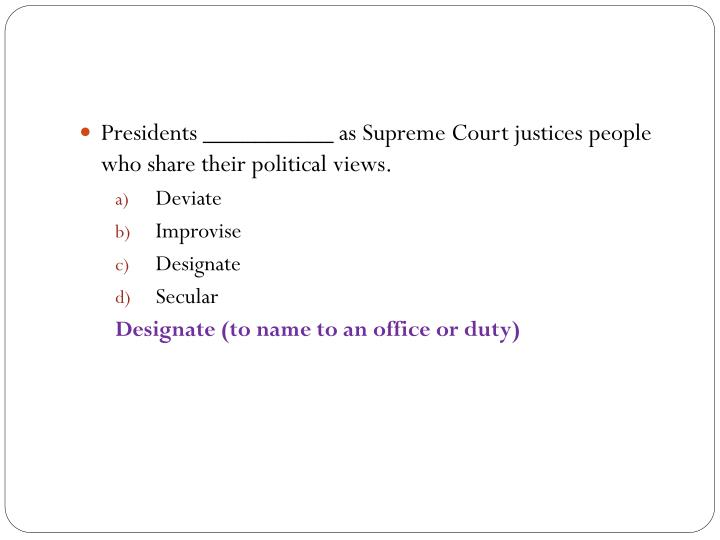 Presidents __________ as Supreme Court justices people who share their political views.
