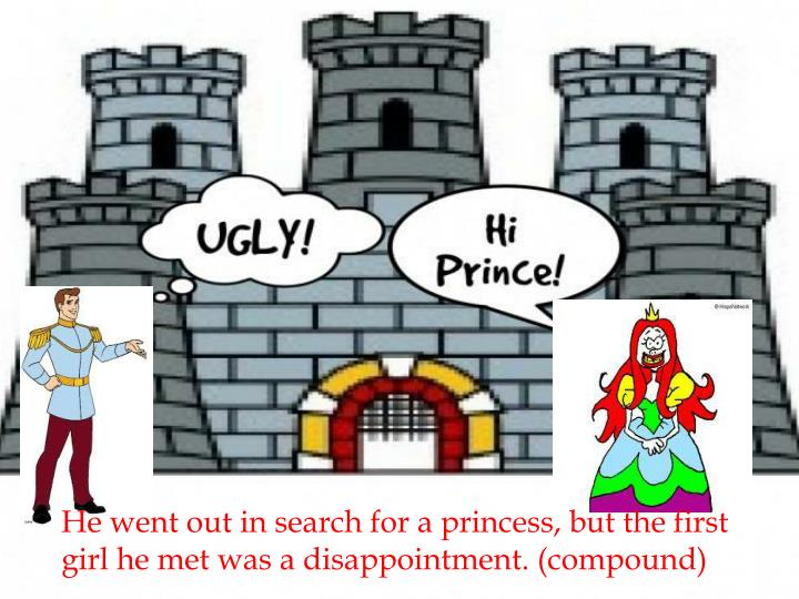 He went out in search for a princess, but the first girl he met was a disappointment.