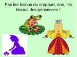 pas les bisous du crapaud non les bisous des princesses
