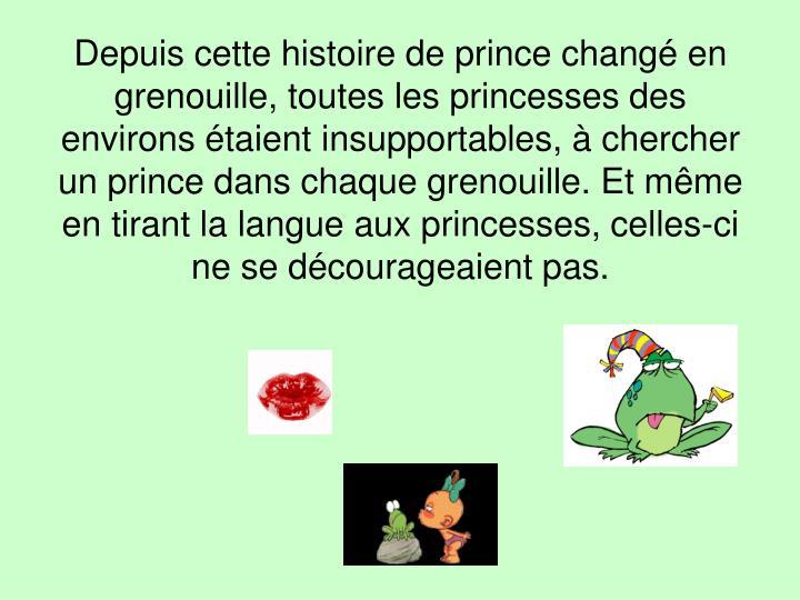 Depuis cette histoire de prince changé en grenouille, toutes les princesses des environs étaient insupportables, à chercher un prince dans chaque