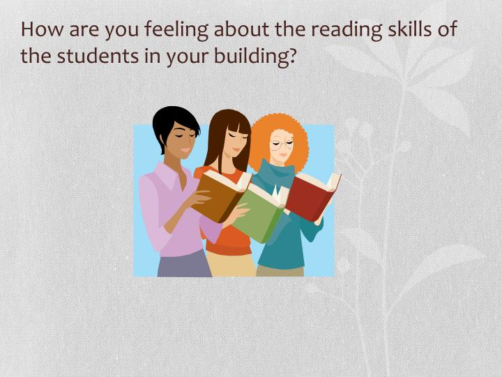 How are you feeling about the reading skills of the students in your building?